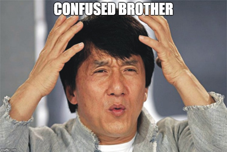 CONFUSED BROTHER | image tagged in jackie chan confused | made w/ Imgflip meme maker