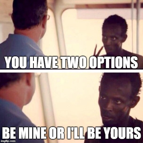 Captain Phillips - I'm The Captain Now | YOU HAVE TWO OPTIONS BE MINE OR I'LL BE YOURS | image tagged in memes,captain phillips - i'm the captain now | made w/ Imgflip meme maker