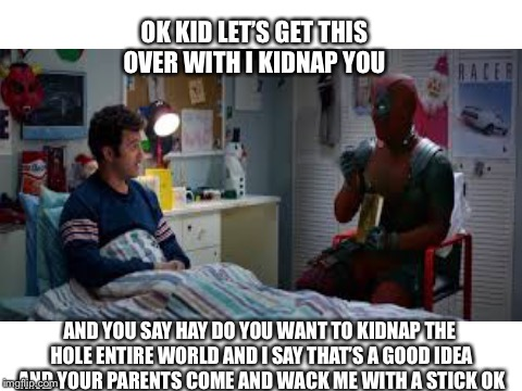 Kidnap | OK KID LET'S GET THIS OVER WITH I KIDNAP YOU AND YOU SAY HAY DO YOU WANT TO KIDNAP THE HOLE ENTIRE WORLD AND I SAY THAT'S A GOOD IDEA AND YO | image tagged in deadpool movie,kidnap,funny,kid,parents | made w/ Imgflip meme maker