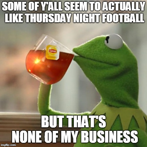 But Thats None Of My Business Meme | SOME OF Y'ALL SEEM TO ACTUALLY LIKE THURSDAY NIGHT FOOTBALL BUT THAT'S NONE OF MY BUSINESS | image tagged in memes,but thats none of my business,kermit the frog | made w/ Imgflip meme maker