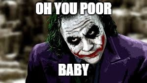OH YOU POOR BABY | image tagged in the joker | made w/ Imgflip meme maker