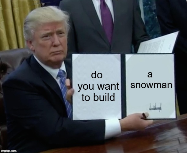 Trump Bill Signing | do you want to build a snowman | image tagged in memes,trump bill signing | made w/ Imgflip meme maker