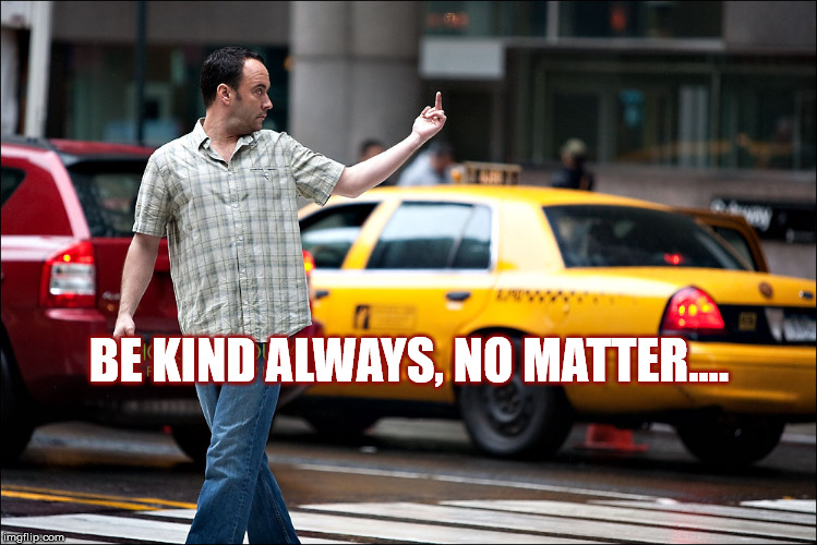 DAVE IS KIND | BE KIND ALWAYS, NO MATTER…. | image tagged in dmb,dave,dave matthews,dave matthews band,drunken soldier,be kind | made w/ Imgflip meme maker
