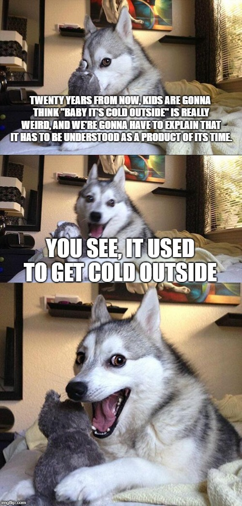 "Well, I was surprised nobody made a joke about climate change and Baby it's Cold Outside so I made it myself. | TWENTY YEARS FROM NOW, KIDS ARE GONNA THINK ""BABY IT'S COLD OUTSIDE"" IS REALLY WEIRD, AND WE'RE GONNA HAVE TO EXPLAIN THAT IT HAS TO BE UNDE 
