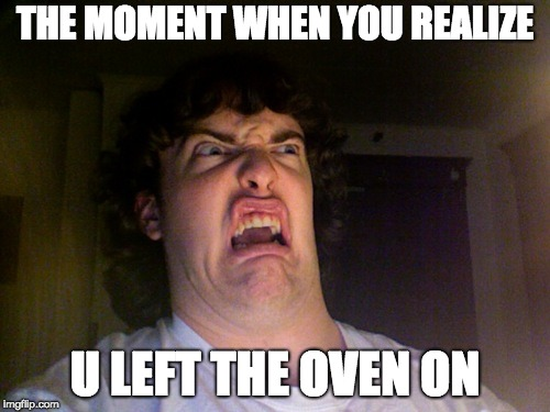 Fire!!! | THE MOMENT WHEN YOU REALIZE U LEFT THE OVEN ON | image tagged in memes,oh no,funny,fire,oven,reaction | made w/ Imgflip meme maker