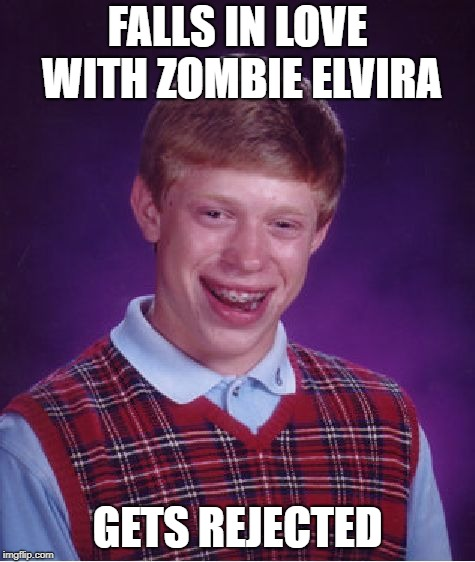 Bad Luck Brian Meme | FALLS IN LOVE WITH ZOMBIE ELVIRA GETS REJECTED | image tagged in memes,bad luck brian | made w/ Imgflip meme maker