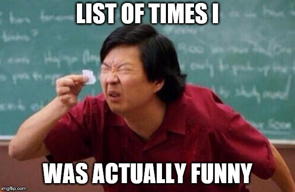 List of people I trust | LIST OF TIMES I WAS ACTUALLY FUNNY | image tagged in list of people i trust | made w/ Imgflip meme maker