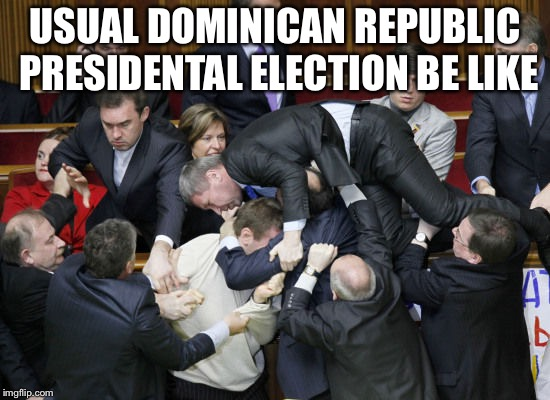 ukraine parliament | USUAL DOMINICAN REPUBLIC PRESIDENTAL ELECTION BE LIKE | image tagged in ukraine parliament,dominican republic | made w/ Imgflip meme maker