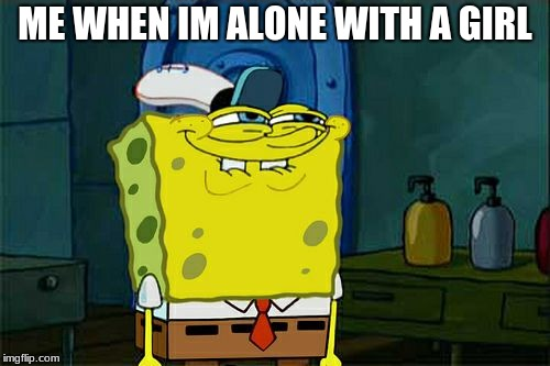 Dont You Squidward Meme | ME WHEN IM ALONE WITH A GIRL | image tagged in memes,dont you squidward | made w/ Imgflip meme maker