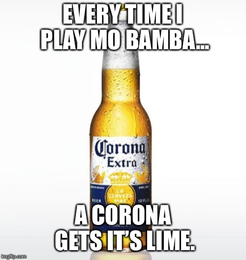 Corona |  EVERY TIME I PLAY MO BAMBA... A CORONA GETS IT'S LIME. | image tagged in memes,corona | made w/ Imgflip meme maker