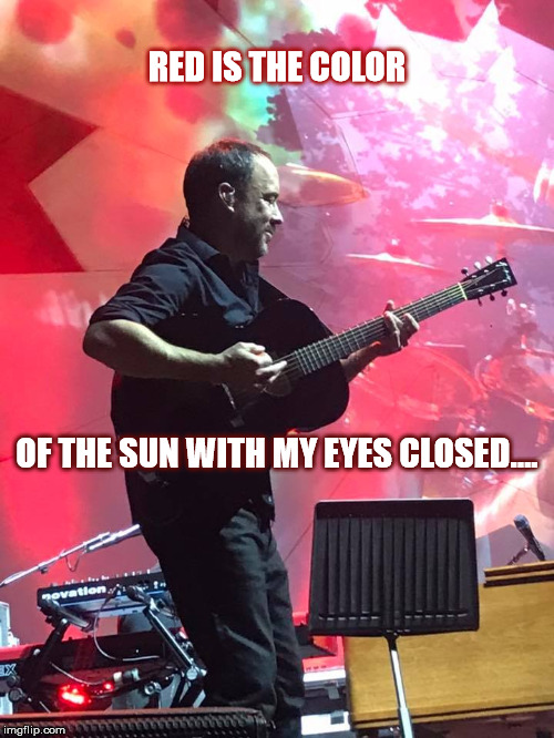 DMB Seven | RED IS THE COLOR OF THE SUN WITH MY EYES CLOSED…. | image tagged in dmb,dave,dave matthews,dave matthews band,red,seven | made w/ Imgflip meme maker