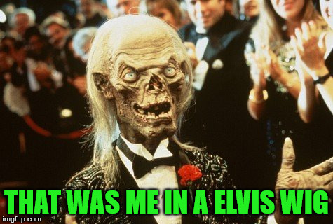Crypt Keeper | THAT WAS ME IN A ELVIS WIG | image tagged in crypt keeper | made w/ Imgflip meme maker
