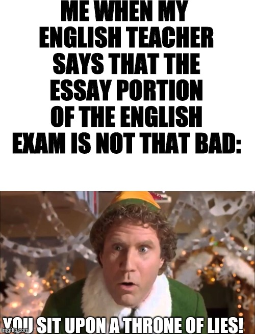 I've got exams the very week before Christmas. :-P | ME WHEN MY ENGLISH TEACHER SAYS THAT THE ESSAY PORTION OF THE ENGLISH EXAM IS NOT THAT BAD: YOU SIT UPON A THRONE OF LIES! | image tagged in blank white template,buddy the elf,exams,lies | made w/ Imgflip meme maker