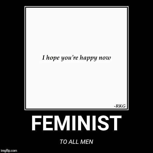 Forever Alone Feminist  | FEMINIST | TO ALL MEN | image tagged in funny,demotivationals,forever alone happy,feminism,difference between men and women,feminazi | made w/ Imgflip demotivational maker