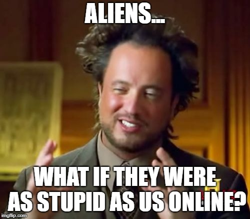 Ancient Aliens Meme | ALIENS... WHAT IF THEY WERE AS STUPID AS US ONLINE? | image tagged in memes,ancient aliens,funny memes,funny,first world problems | made w/ Imgflip meme maker