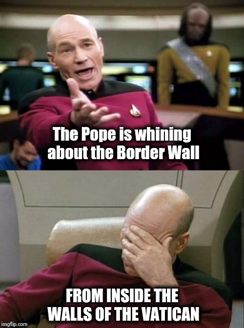 Walls are not the Christian thing to do | The Pope is whining about the Border Wall FROM INSIDE THE WALLS OF THE VATICAN | image tagged in memes,picard wtf,captain picard facepalm,build a wall,secure the border,see nobody cares | made w/ Imgflip meme maker