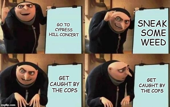 Gru's Plan | GO TO CYPRESS HILL CONCERT SNEAK SOME WEED GET CAUGHT BY THE COPS GET CAUGHT BY THE COPS | image tagged in gru's plan | made w/ Imgflip meme maker