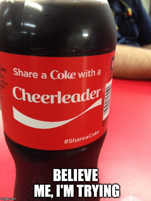 I'm not having a lot of success with this one.  | BELIEVE ME, I'M TRYING | image tagged in funny memes,cheerleaders,fail,lonely man | made w/ Imgflip meme maker