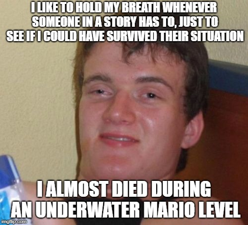 10 Guy | I LIKE TO HOLD MY BREATH WHENEVER SOMEONE IN A STORY HAS TO, JUST TO SEE IF I COULD HAVE SURVIVED THEIR SITUATION I ALMOST DIED DURING AN UN | image tagged in memes,10 guy,mario,underwater | made w/ Imgflip meme maker
