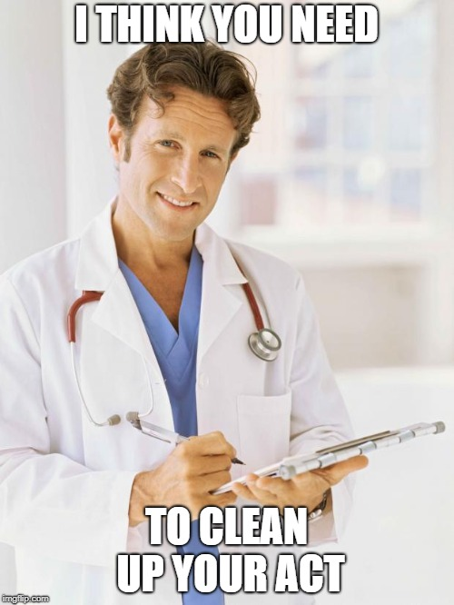 Doctor | I THINK YOU NEED TO CLEAN UP YOUR ACT | image tagged in doctor | made w/ Imgflip meme maker