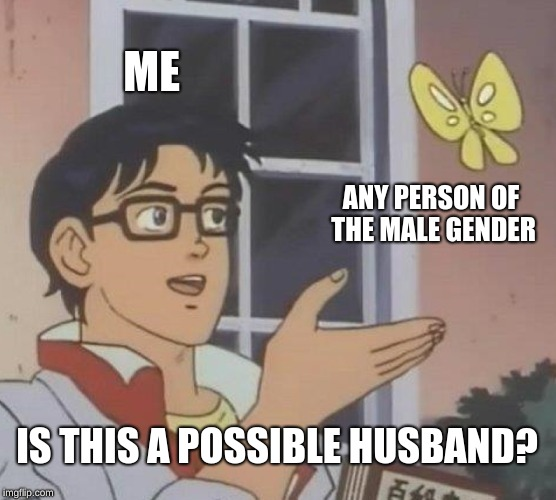 Having Crushes Be Like  | ME ANY PERSON OF THE MALE GENDER IS THIS A POSSIBLE HUSBAND? | image tagged in memes,is this a pigeon | made w/ Imgflip meme maker