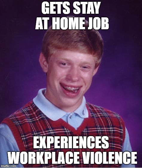 Bad Luck Brian Meme | GETS STAY AT HOME JOB EXPERIENCES WORKPLACE VIOLENCE | image tagged in memes,bad luck brian | made w/ Imgflip meme maker