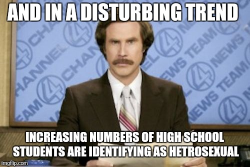 Ron Burgundy | AND IN A DISTURBING TREND INCREASING NUMBERS OF HIGH SCHOOL STUDENTS ARE IDENTIFYING AS HETROSEXUAL | image tagged in memes,ron burgundy | made w/ Imgflip meme maker