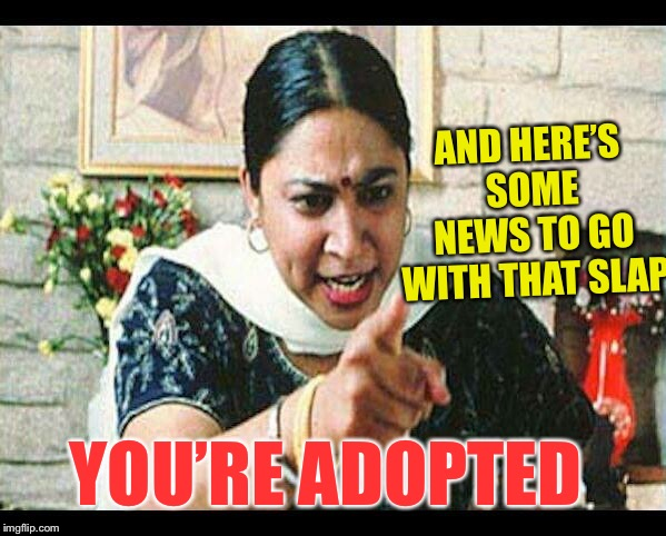 Angry Indian Mum  | YOU'RE ADOPTED AND HERE'S SOME NEWS TO GO WITH THAT SLAP | image tagged in angry indian mum | made w/ Imgflip meme maker