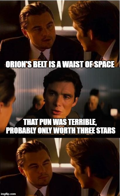 Inception | ORION'S BELT IS A WAIST OF SPACE THAT PUN WAS TERRIBLE, PROBABLY ONLY WORTH THREE STARS | image tagged in memes,inception,bad puns | made w/ Imgflip meme maker