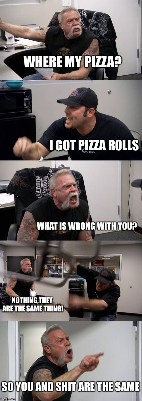 American Chopper Argument | WHERE MY PIZZA? I GOT PIZZA ROLLS WHAT IS WRONG WITH YOU? NOTHING,THEY ARE THE SAME THING! SO YOU AND SHIT ARE THE SAME | image tagged in memes,american chopper argument,pizza,rolls,shit,you | made w/ Imgflip meme maker