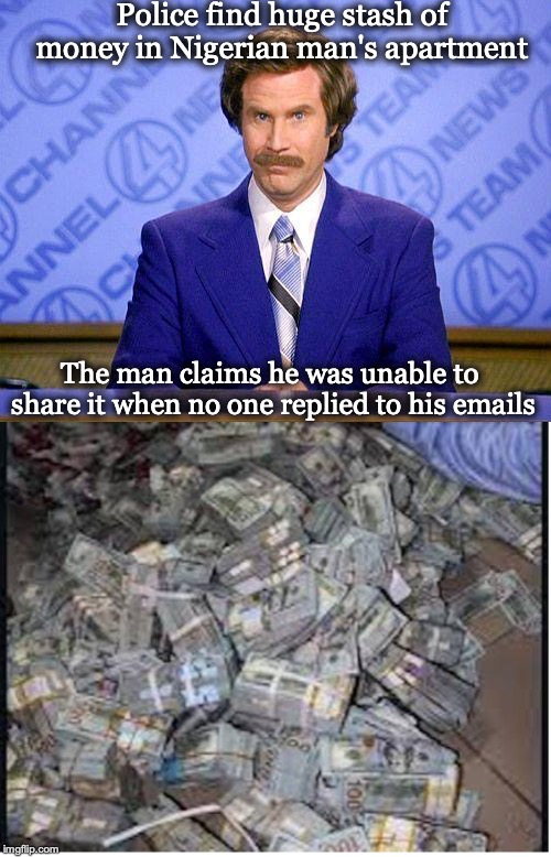 Spammed | Police find huge stash of money in Nigerian man's apartment The man claims he was unable to share it when no one replied to his emails | image tagged in anchorman news update,nigerian prince,scammers,cash | made w/ Imgflip meme maker
