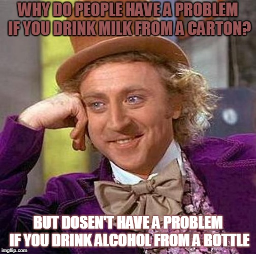 I have a problem! | WHY DO PEOPLE HAVE A PROBLEM IF YOU DRINK MILK FROM A CARTON? BUT DOSEN'T HAVE A PROBLEM IF YOU DRINK ALCOHOL FROM A BOTTLE | image tagged in memes,creepy condescending wonka,milk carton,alcohol | made w/ Imgflip meme maker