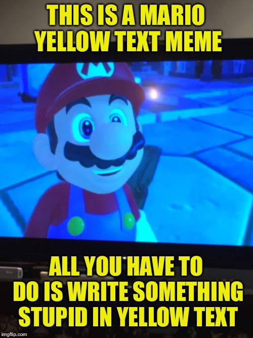 Mario Yellow Text Meme  | THIS IS A MARIO YELLOW TEXT MEME ALL YOU HAVE TO DO IS WRITE SOMETHING STUPID IN YELLOW TEXT | image tagged in mario | made w/ Imgflip meme maker