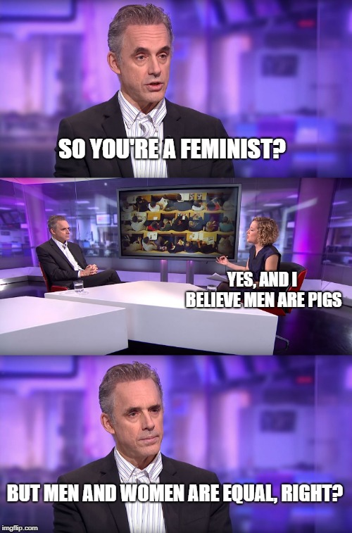 Jordan Peterson vs Feminist Interviewer | SO YOU'RE A FEMINIST? BUT MEN AND WOMEN ARE EQUAL, RIGHT? YES, AND I BELIEVE MEN ARE PIGS | image tagged in jordan peterson vs feminist interviewer | made w/ Imgflip meme maker