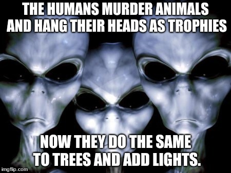 Merry Christmas Humans |  THE HUMANS MURDER ANIMALS AND HANG THEIR HEADS AS TROPHIES; NOW THEY DO THE SAME TO TREES AND ADD LIGHTS. | image tagged in angry aliens,hunting,trophies,christmas tree | made w/ Imgflip meme maker