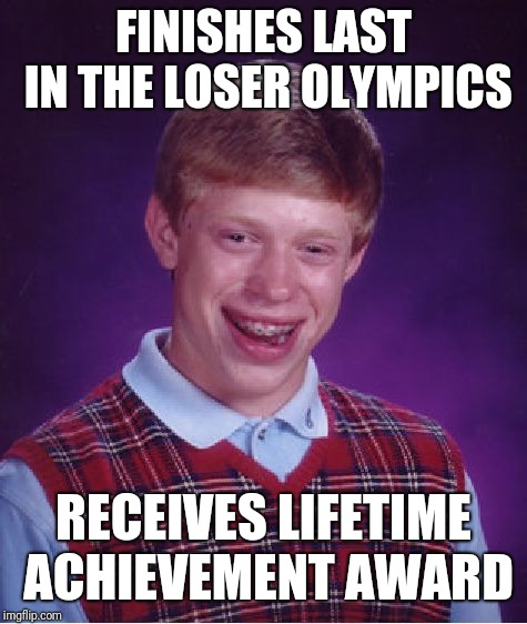 Bad Luck Brian Meme |  FINISHES LAST IN THE LOSER OLYMPICS; RECEIVES LIFETIME ACHIEVEMENT AWARD | image tagged in memes,bad luck brian | made w/ Imgflip meme maker