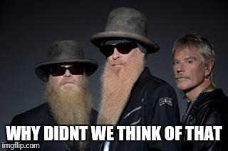 zz top rules 2 | WHY DIDNT WE THINK OF THAT | image tagged in zz top rules 2 | made w/ Imgflip meme maker
