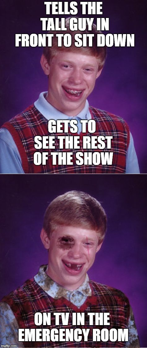 TELLS THE TALL GUY IN FRONT TO SIT DOWN ON TV IN THE EMERGENCY ROOM GETS TO SEE THE REST OF THE SHOW | image tagged in memes,bad luck brian,beat-up bad luck brian | made w/ Imgflip meme maker