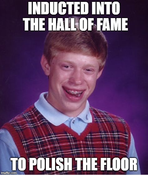 Bad Luck Brian Meme | INDUCTED INTO THE HALL OF FAME TO POLISH THE FLOOR | image tagged in memes,bad luck brian | made w/ Imgflip meme maker