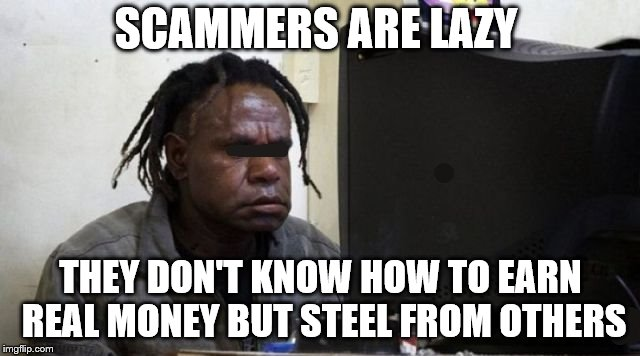 scammers | SCAMMERS ARE LAZY THEY DON'T KNOW HOW TO EARN REAL MONEY BUT STEEL FROM OTHERS | image tagged in scammers,scammer,lazy people,report,memes,meme | made w/ Imgflip meme maker