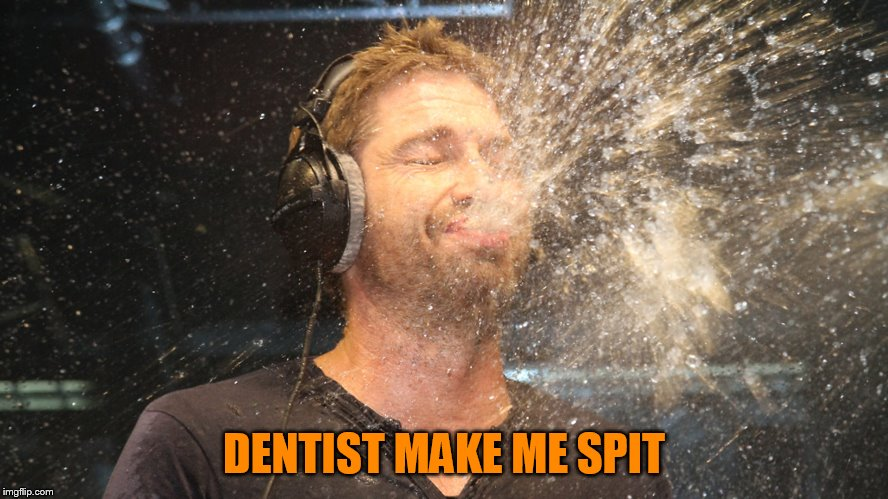 laugh spit | DENTIST MAKE ME SPIT | image tagged in laugh spit | made w/ Imgflip meme maker