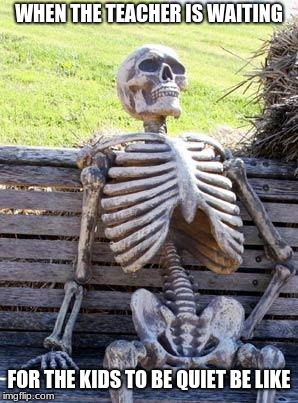 Waiting Skeleton | WHEN THE TEACHER IS WAITING FOR THE KIDS TO BE QUIET BE LIKE | image tagged in memes,waiting skeleton | made w/ Imgflip meme maker
