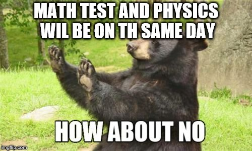 Tests on the same day sucks!!!!!!!!!!!!!!!!!!!!!! | MATH TEST AND PHYSICS WIL BE ON TH SAME DAY | image tagged in memes,how about no bear,test,school,math,physics | made w/ Imgflip meme maker