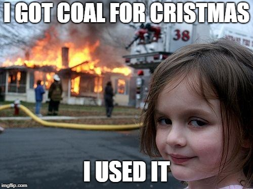 Disaster Girl Meme | I GOT COAL FOR CRISTMAS I USED IT | image tagged in memes,disaster girl | made w/ Imgflip meme maker