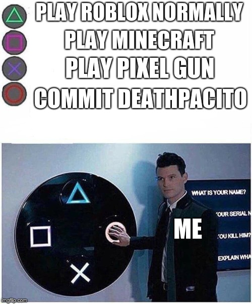 PLAY ROBLOX NORMALLY; PLAY MINECRAFT; PLAY PIXEL GUN; COMMIT DEATHPACITO; ME | image tagged in playstation button choices | made w/ Imgflip meme maker