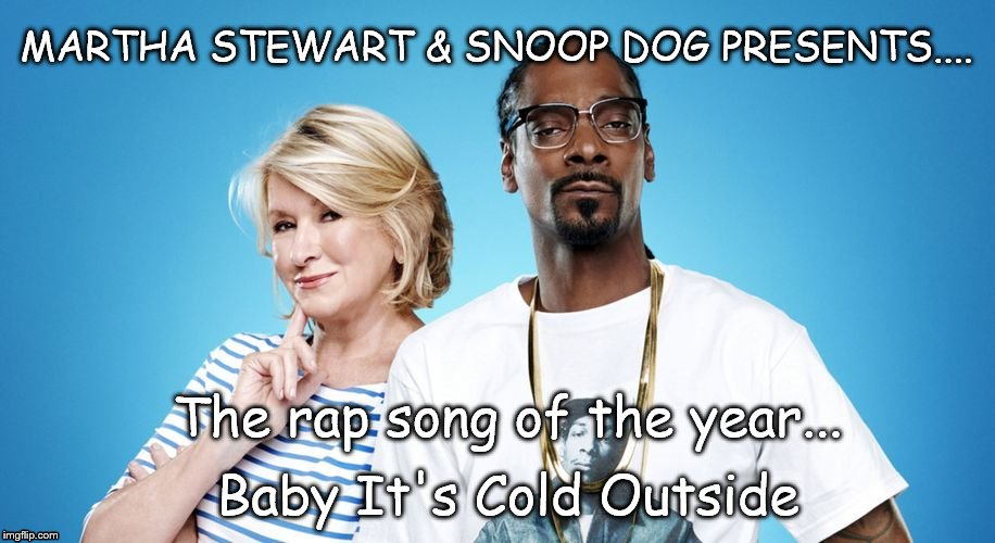 Baby It's Cold Outside | MARTHA STEWART & SNOOP DOG PRESENTS.... Baby It's Cold Outside The rap song of the year... | image tagged in baby it's cold outside,outside,martha stewart,snoop dogg,rap,christmas | made w/ Imgflip meme maker