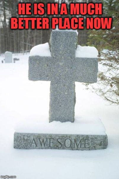 awesome | HE IS IN A MUCH BETTER PLACE NOW | image tagged in awesome,tombstone,awesomeness | made w/ Imgflip meme maker