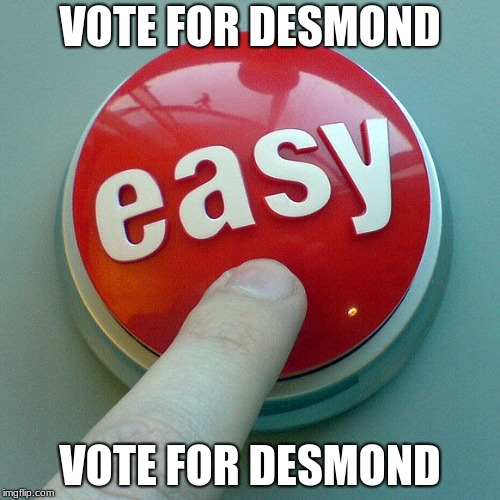 The Easy Button  |  VOTE FOR DESMOND; VOTE FOR DESMOND | image tagged in the easy button | made w/ Imgflip meme maker