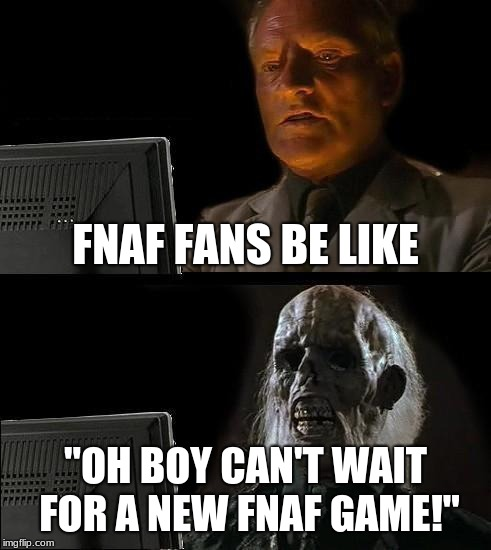 "Ill Just Wait Here | FNAF FANS BE LIKE ""OH BOY CAN'T WAIT FOR A NEW FNAF GAME!"" 