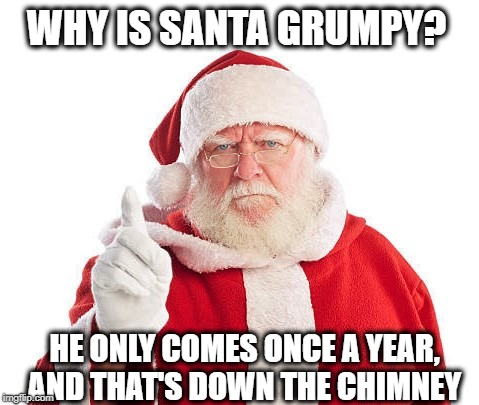 GRUMPY SANTA | WHY IS SANTA GRUMPY? HE ONLY COMES ONCE A YEAR, AND THAT'S DOWN THE CHIMNEY | image tagged in insanity | made w/ Imgflip meme maker